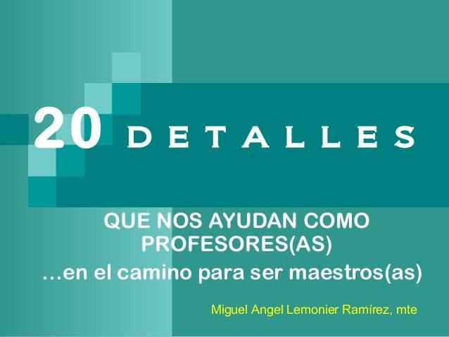 20 D E T A L L E S QUE NOS AYUDAN COMO PROFESORES(AS) …en el camino para ser maestros(as) Miguel Angel Lemonier Ramírez, m...
