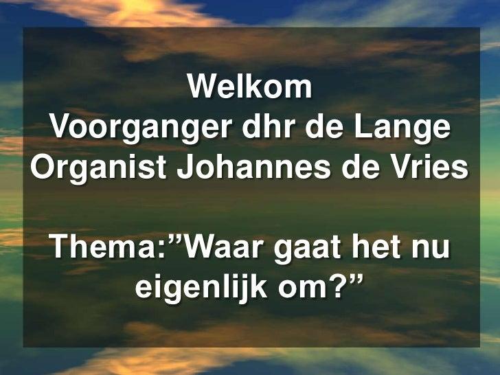 """WelkomVoorganger dhr de LangeOrganist Johannes de VriesThema:""""Waar gaat het nu eigenlijk om?""""<br />"""