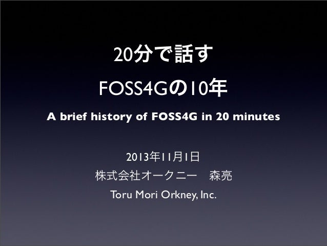 20分で話す FOSS4Gの10年 A brief history of FOSS4G in 20 minutes 2013年11月1日 株式会社オークニー森亮 Toru Mori Orkney, Inc.