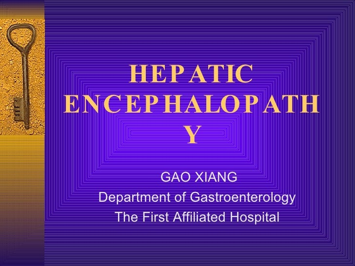 HEPATIC ENCEPHALOPATHY GAO XIANG Department of Gastroenterology The First Affiliated Hospital