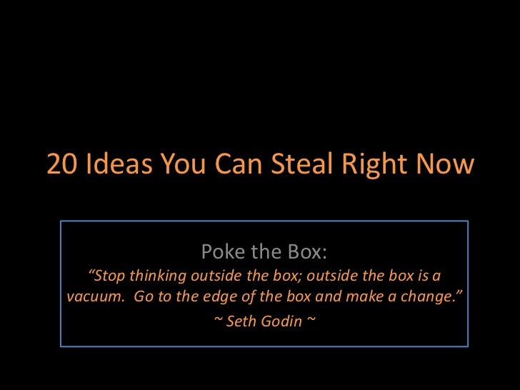 "20 Ideas You Can Steal Right Now<br />Poke the Box: ""Stop thinking outside the box; outside the box is a vacuum.  Go to th..."