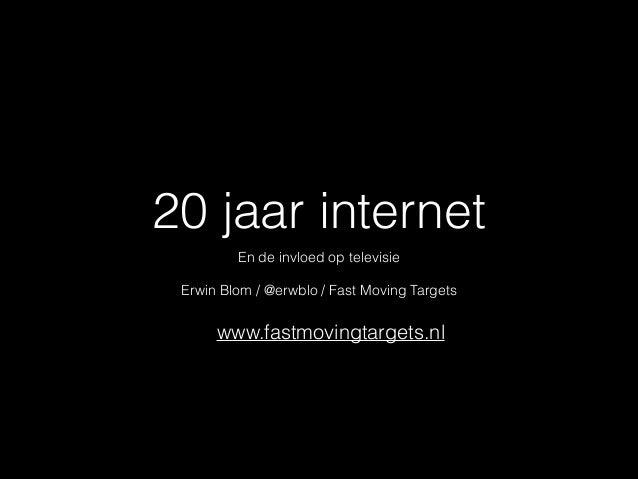 20 jaar internet En de invloed op televisie  ! Erwin Blom / @erwblo / Fast Moving Targets  www.fastmovingtargets.nl
