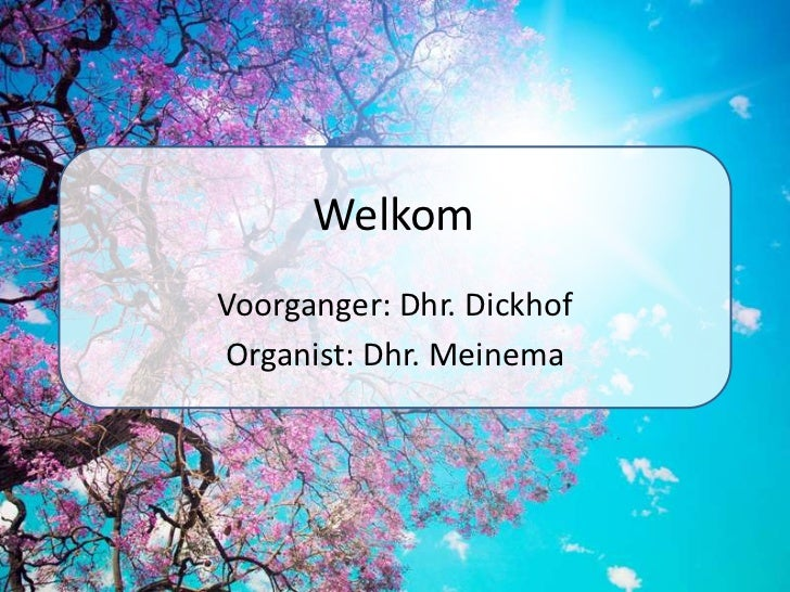 Welkom<br />Voorganger: Dhr. Dickhof<br />Organist: Dhr. Meinema<br />