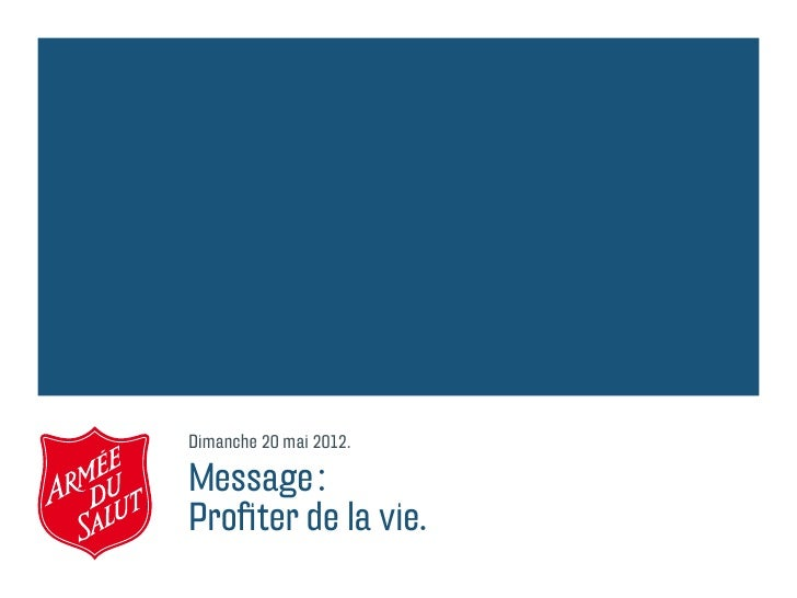 Dimanche 20 mai 2012.Message:Profiter de la vie.