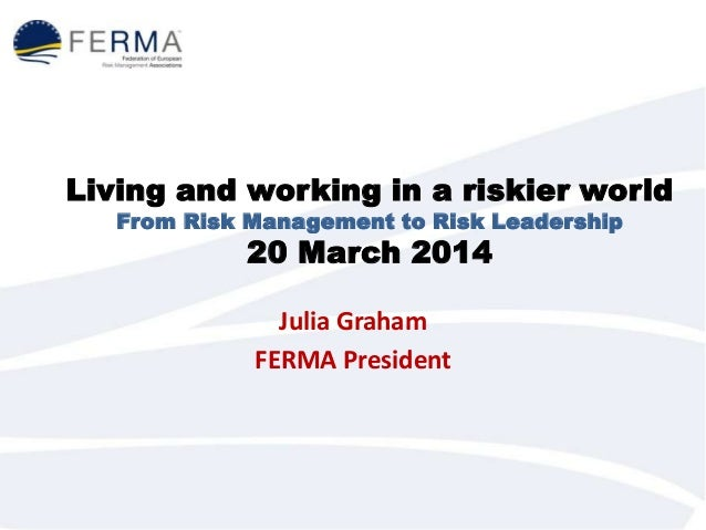 Living and working in a riskier world From Risk Management to Risk Leadership 20 March 2014 Julia Graham FERMA President