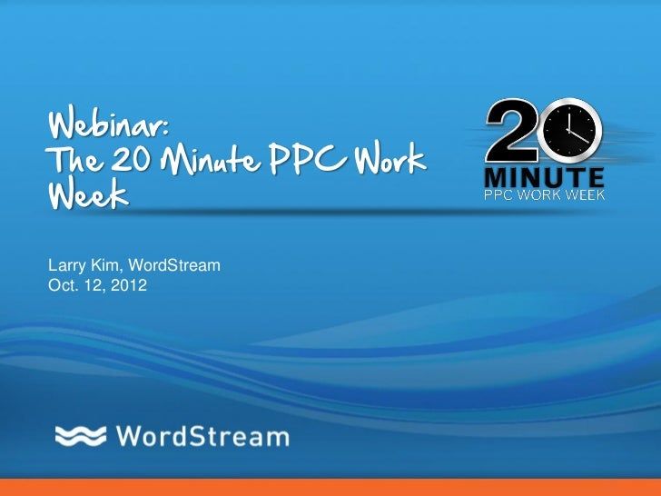 Webinar:The 20 Minute PPC WorkWeekLarry Kim, WordStreamOct. 12, 2012                         CONFIDENTIAL – DO NOT DISTRIB...