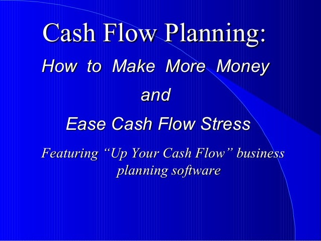 Cash Flow Planning:Cash Flow Planning: How to Make More MoneyHow to Make More Money andand Ease Cash Flow StressEase Cash ...
