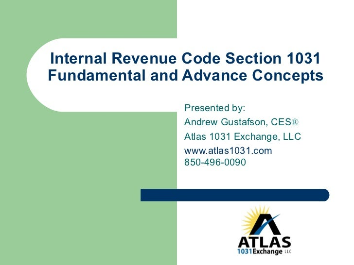 Internal Revenue Code Section 1031 Fundamental and Advance Concepts Presented by: Andrew Gustafson, CES ®   Atlas 1031 Exc...