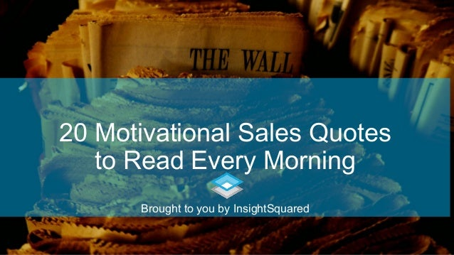 20 Motivational Sales Quotes to Read Every Morning Brought to you by InsightSquared