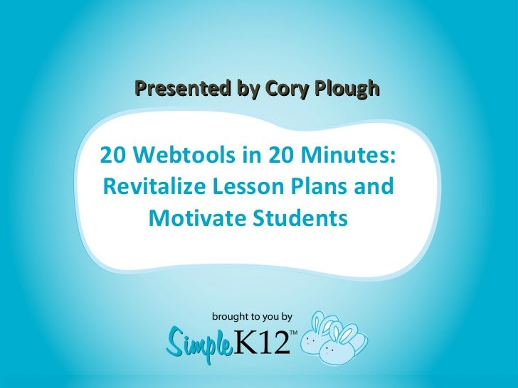 20 Webtools in 20 Minutes: Revitalize Lesson Plans and Motivate Students Presented by Cory Plough