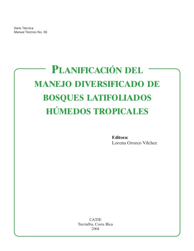 Serie Técnica Manual Técnico No. 56  PLANIFICACIÓN DEL MANEJO DIVERSIFICADO DE BOSQUES LATIFOLIADOS HÚMEDOS TROPICALES Edi...