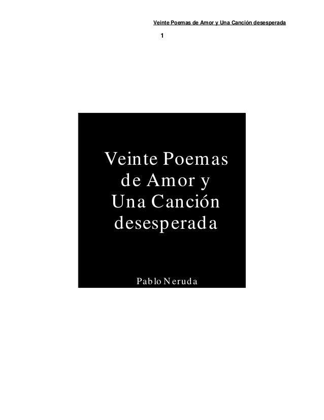 Veinte Poemas de Amor y Una Canción desesperada          1Veinte Poem as  d e Am or y Una Canción d esesp erad a   Pa b lo...