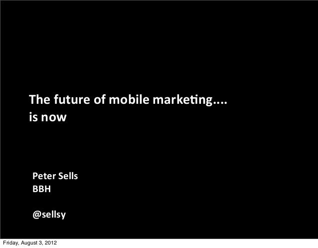 The	  future	  of	  mobile	  marke0ng....          is	  now           Peter	  Sells           BBH           @sellsyFriday,...