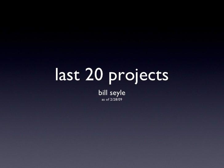 last 20 projects <ul><li>bill seyle </li></ul><ul><li>as of 2/28/09 </li></ul>
