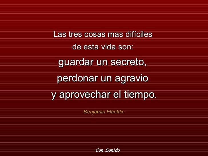 Las tres cosas mas difíciles  de esta vida son:  guardar un secreto,  perdonar un agravio  y aprovechar el tiempo . Benjam...