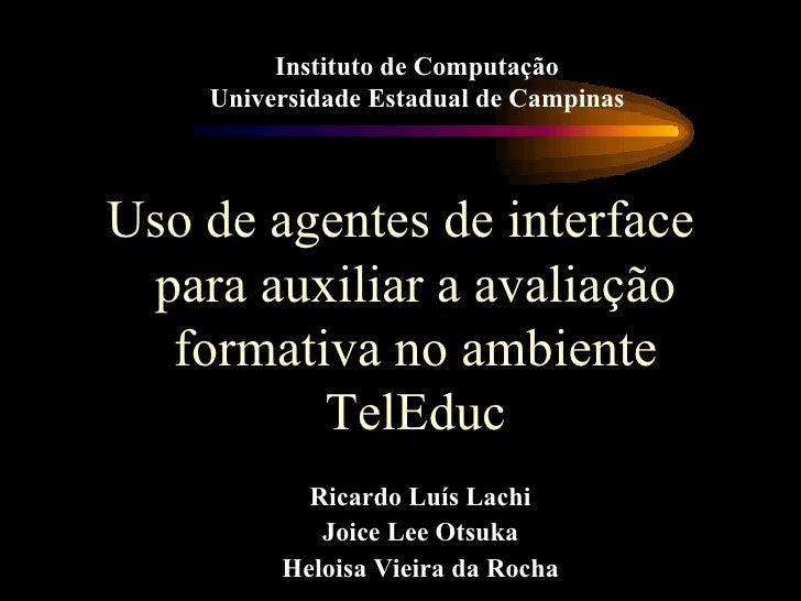 <ul><li>Uso de agentes de interface para auxiliar a avaliação formativa no ambiente TelEduc </li></ul>Ricardo Luís Lachi J...