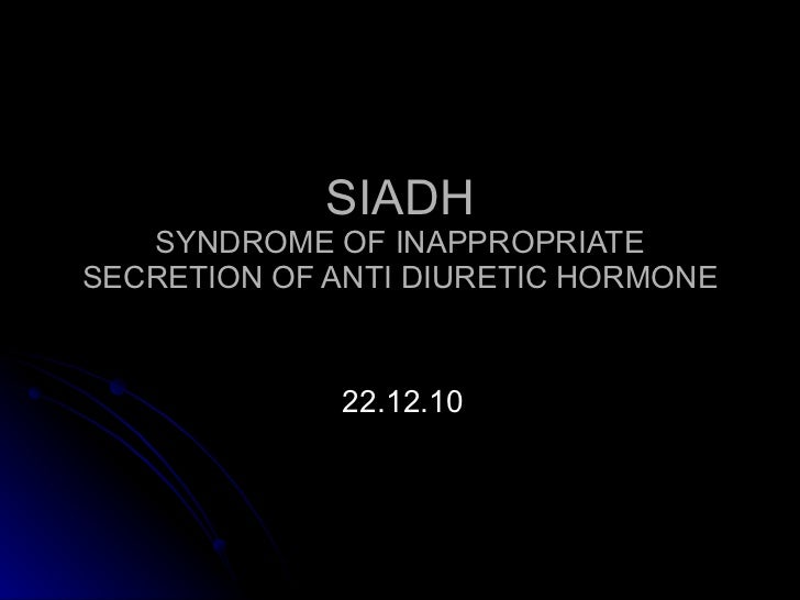 SIADH SYNDROME OF INAPPROPRIATE SECRETION OF ANTI DIURETIC HORMONE 22.12.10