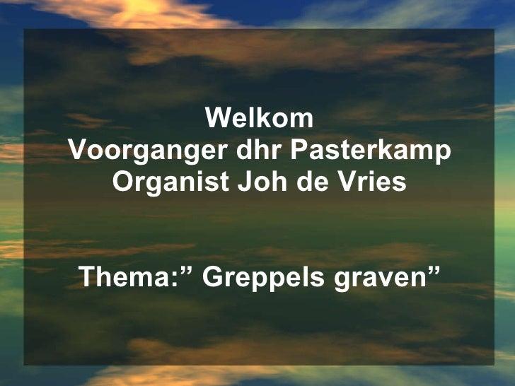 """Welkom Voorganger dhr Pasterkamp Organist Joh de Vries Thema:"""" Greppels graven"""""""