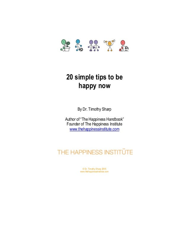 "20 simple tips to be happy now By Dr. Timothy Sharp Author of ""The Happiness Handbook"" Founder of The Happiness Institute ..."