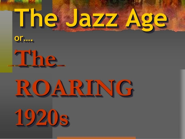 The Jazz Age or…. The ROARING 1920s