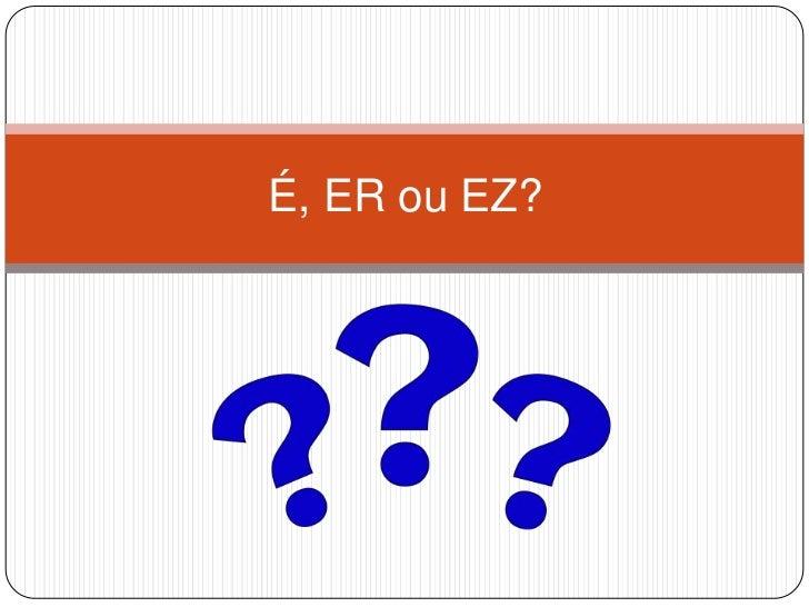 É, ER ou EZ?