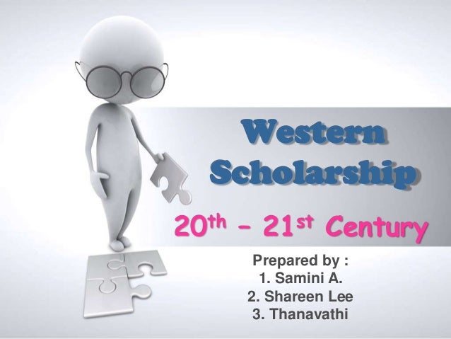 Western  Scholarship20th – 21st Century      Prepared by :       1. Samini A.     2. Shareen Lee      3. Thanavathi