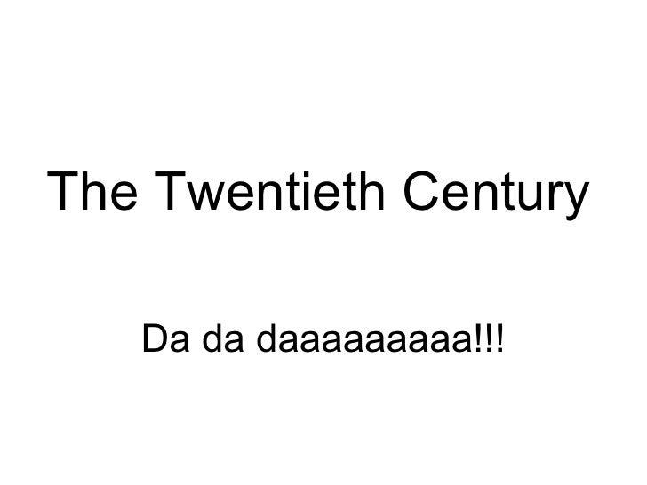 The Twentieth Century   Da da daaaaaaaaa!!!