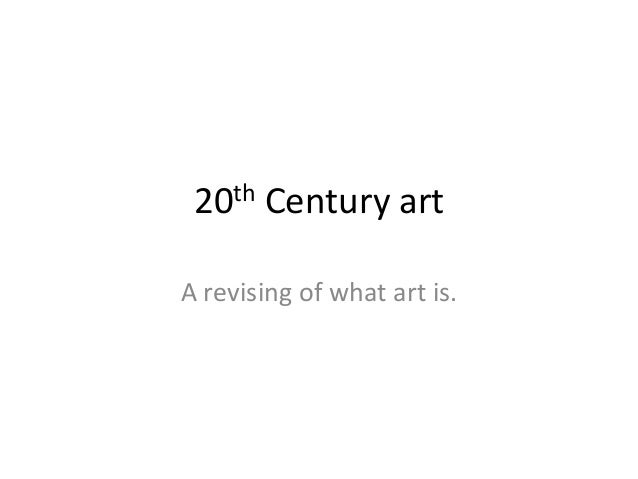 th 20  Century art  A revising of what art is.