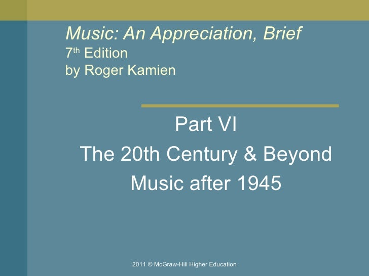 Music: An Appreciation, Brief 7 th  Edition by Roger Kamien  Part VI The 20th Century & Beyond Music after 1945 2011 © McG...