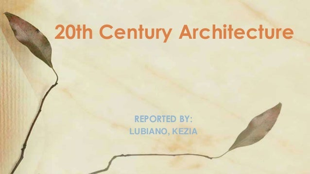 20th Century Architecture        REPORTED BY:       LUBIANO, KEZIA