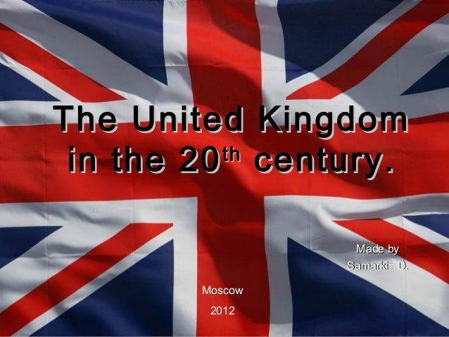 The United Kingdom in the 20 century.          th                 Made by                Samarkin D.       Moscow        2...