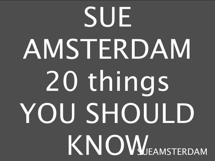 SUEAMSTERDAM 20 thingsYOU SHOULD  KNOWSUEAMSTERDAM