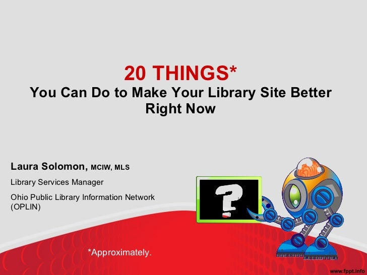 20 THINGS* You Can Do to Make Your Library Site Better Right Now Laura Solomon,  MCIW, MLS Library Services Manager Ohio P...