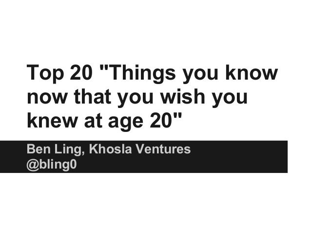 """Top 20 """"Things you know now that you wish you knew at age 20"""" Ben Ling, Khosla Ventures @bling0"""