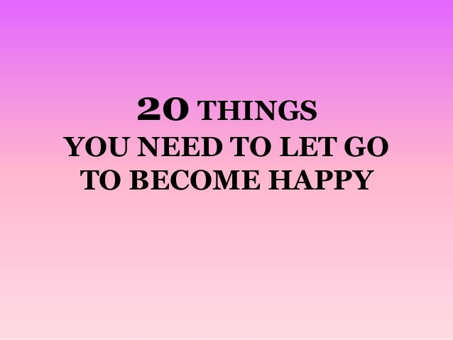 20 THINGS YOU NEED TO LET GO TO BECOME HAPPY