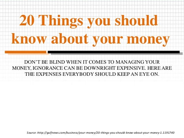 20 Things you should know about your money DON'T BE BLIND WHEN IT COMES TO MANAGING YOUR MONEY, IGNORANCE CAN BE DOWNRIGHT...