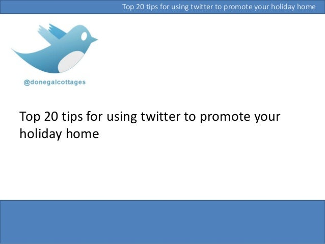Top 20 tips for using twitter to promote your holiday home Top 20 tips for using twitter to promote your holiday home
