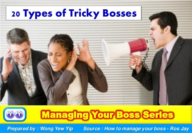 Prepared by : Wong Yew Yip 20 Types of Tricky Bosses Source : How to manage your boss - Ros Jay