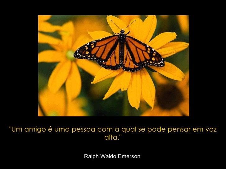 """""""Um amigo é uma pessoa com a qual se pode pensar em voz alta."""" Ralph Waldo Emerson"""