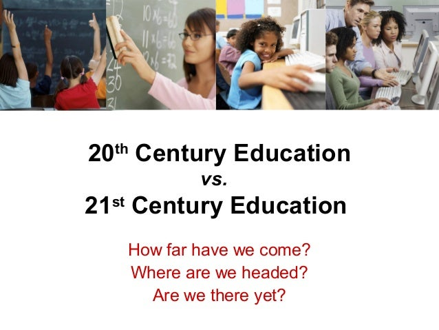 20th Century Education vs. 21st Century Education How far have we come? Where are we headed? Are we there yet?