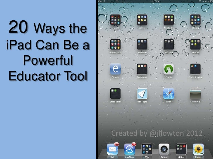 20 Ways theiPad Can Be a   Powerful Educator Tool                 Created by @jllowton 2012