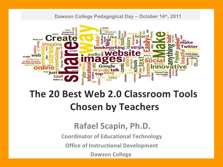 Dawson College Pedagogical Day – October 14 th , 2011 The 20 Best Web 2.0 Classroom Tools  Chosen by Teachers Rafael Scapi...