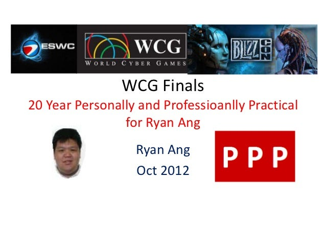 WCG Finals20 Year Personally and Professioanlly Practical                for Ryan Ang                  Ryan Ang           ...