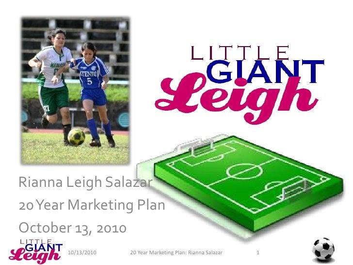 Rianna Leigh Salazar<br />20 Year Marketing Plan<br />October 13, 2010<br />1<br />20 Year Marketing Plan: Rianna Salazar<...