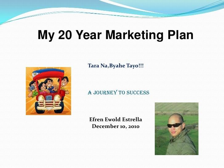 My 20 Year Marketing Plan<br />Tara Na,ByaheTayo!!!<br />A Journey To Success<br />EfrenEwoldEstrella<br />December 10, 20...