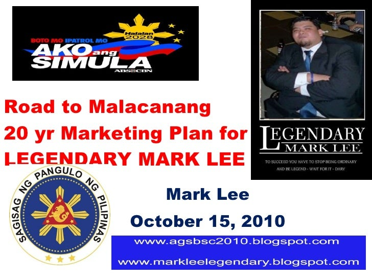 Road to Malacanang  20 yr Marketing Plan for LEGENDARY MARK LEE Mark Lee October 15, 2010