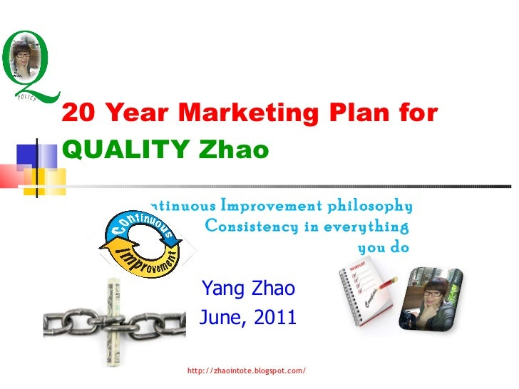 20 Year Marketing Plan for  QUALITY Zhao Yang Zhao June, 2011 Continuous Improvement philosophy  Consistency in everything...