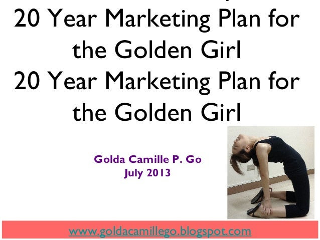 20 Year Marketing Plan for the Golden Girl 20 Year Marketing Plan for the Golden Girl Golda Camille P. Go July 2013 www.go...