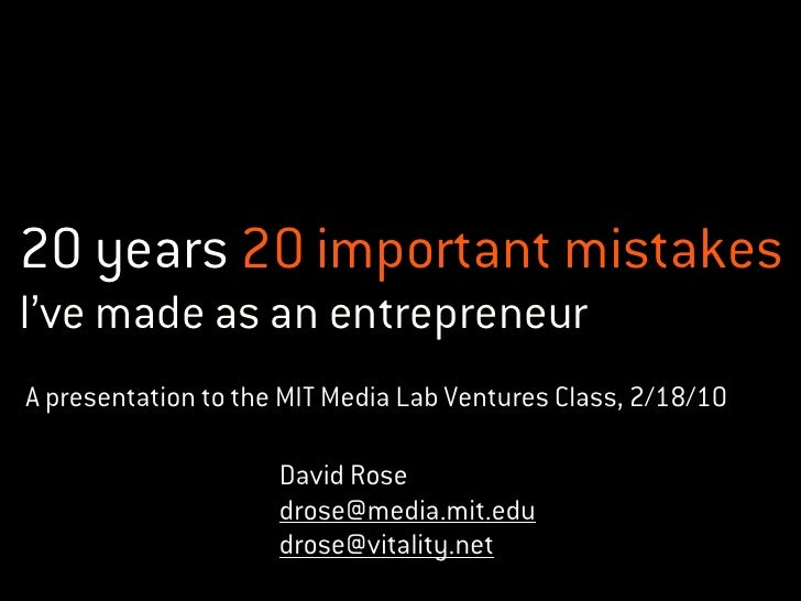 20 years 20 important mistakes I've made as an entrepreneur A presentation to the MIT Media Lab Ventures Class, 2/18/10   ...