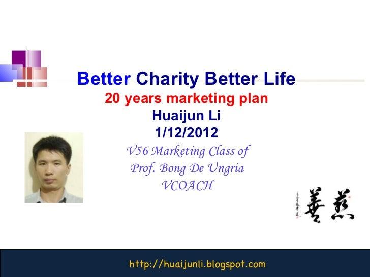 Better   Charity Better Life 20 years marketing plan Huaijun Li 1/12/2012 V56 Marketing Class of Prof. Bong De Ungria VCOACH